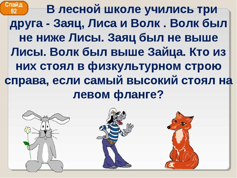 Слайд 82  В лесной школе учились три друга - Заяц, Лиса и Волк . Волк был не...