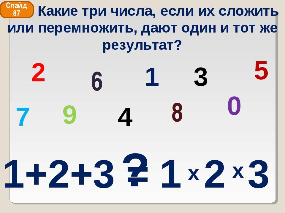 2 8 6 4 1 9 0 3 5 7 ? Слайд 87 Какие три числа, если их сложить или перемножи...