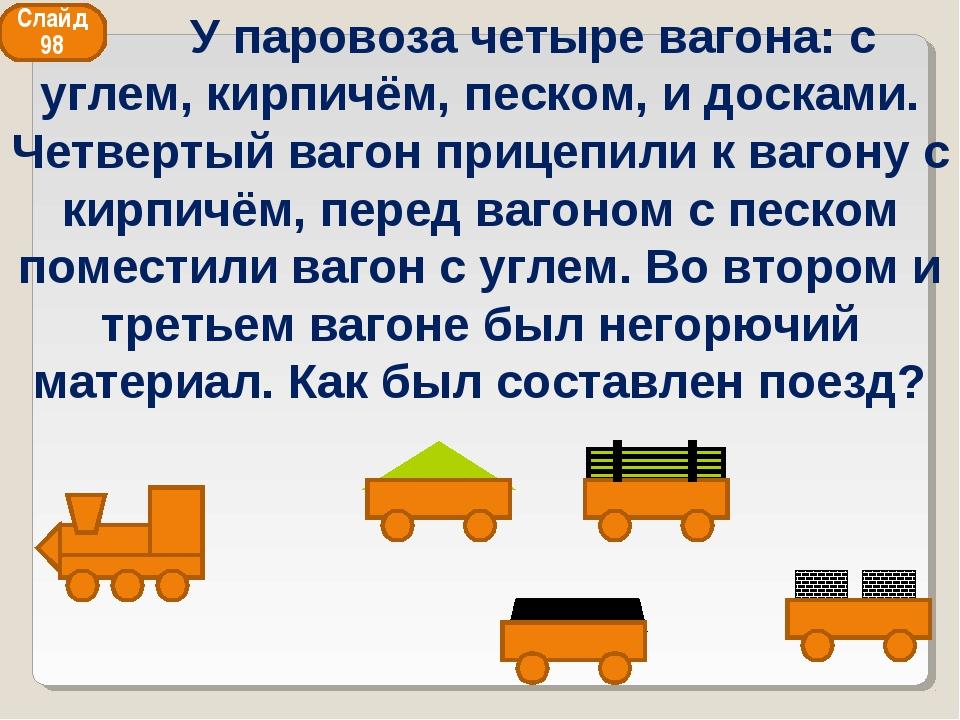 Слайд 98 У паровоза четыре вагона: с углем, кирпичём, песком, и досками. Четв...