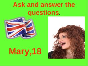 Ask and answer the questions. Mary,18
