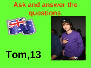 Ask and answer the questions. Tom,13