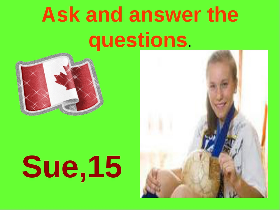 Ask and answer the questions. Sue,15