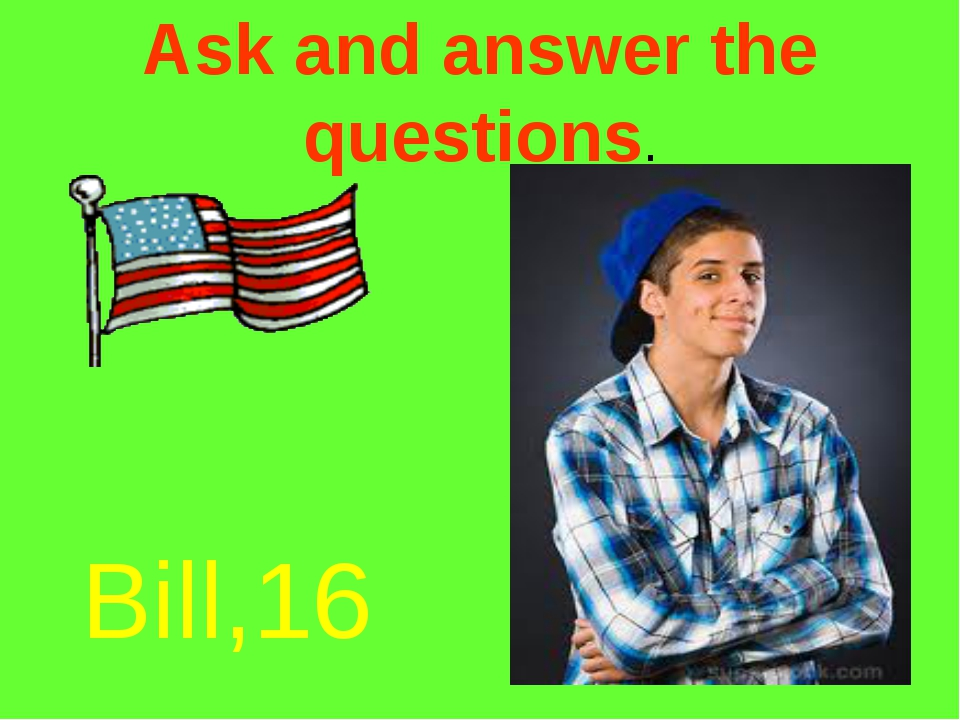 Ask and answer the questions. Bill,16