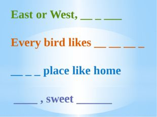East or West, __ _ ___ Every bird likes __ __ __ _ __ _ _ place like home ___