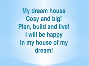 My dream house Cosy and big! Plan, build and live! I will be happy In my hous