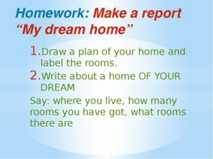 "Homework: Make a report ""My dream home"" Draw a plan of your home and label th"