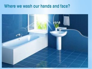 Where we wash our hands and face?