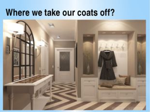 Where we take our coats off?