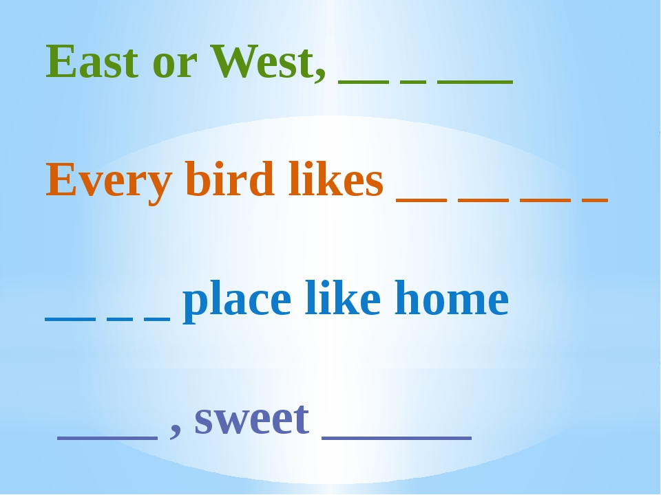 East or West, __ _ ___ Every bird likes __ __ __ _ __ _ _ place like home ___...