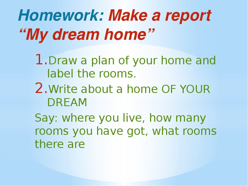 "Homework: Make a report ""My dream home"" Draw a plan of your home and label th..."