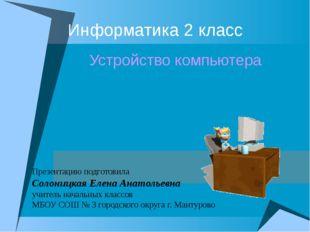 Информатика 2 класс Устройство компьютера Презентацию подготовила Солоницкая