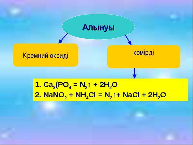 Алынуы Кремний оксиді көмірді 1. Ca3(PO4 = N2↑ + 2H2O 2. NaNO2 + NH4Cl = N2↑...