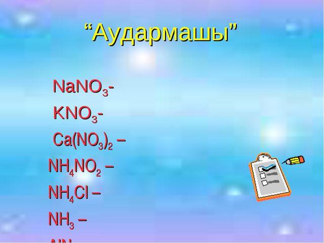 """Аудармашы"" NaNO3- KNO3- Ca(NO3)2 – NH4NO2 – NH4Cl – NH3 – AlN -"