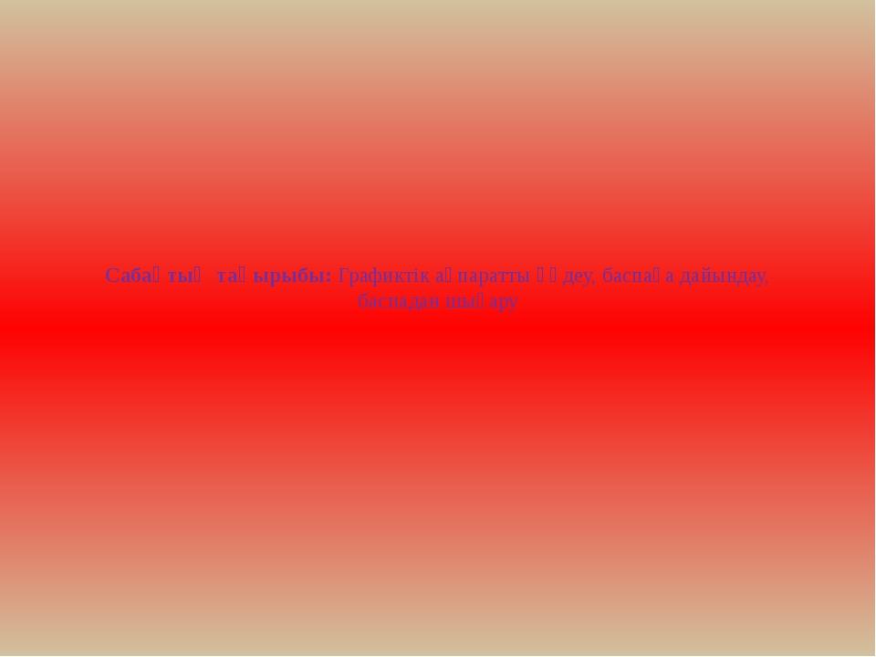 Сабақтың тақырыбы:Графиктік ақпаратты өңдеу, баспаға дайындау, баспадан шығ...