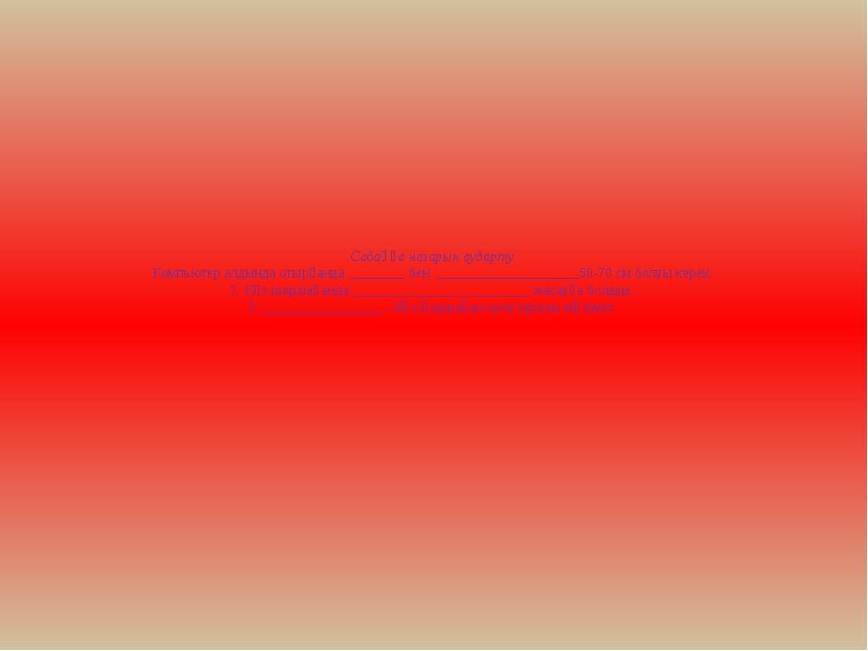 Сабаққа назарын аударту: Компьютер алдында отырғанда ________ бен __________...