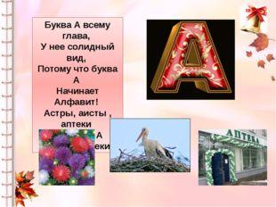 Буква А всему глава, У нее солидный вид, Потому что буква А Начинает Алфавит!