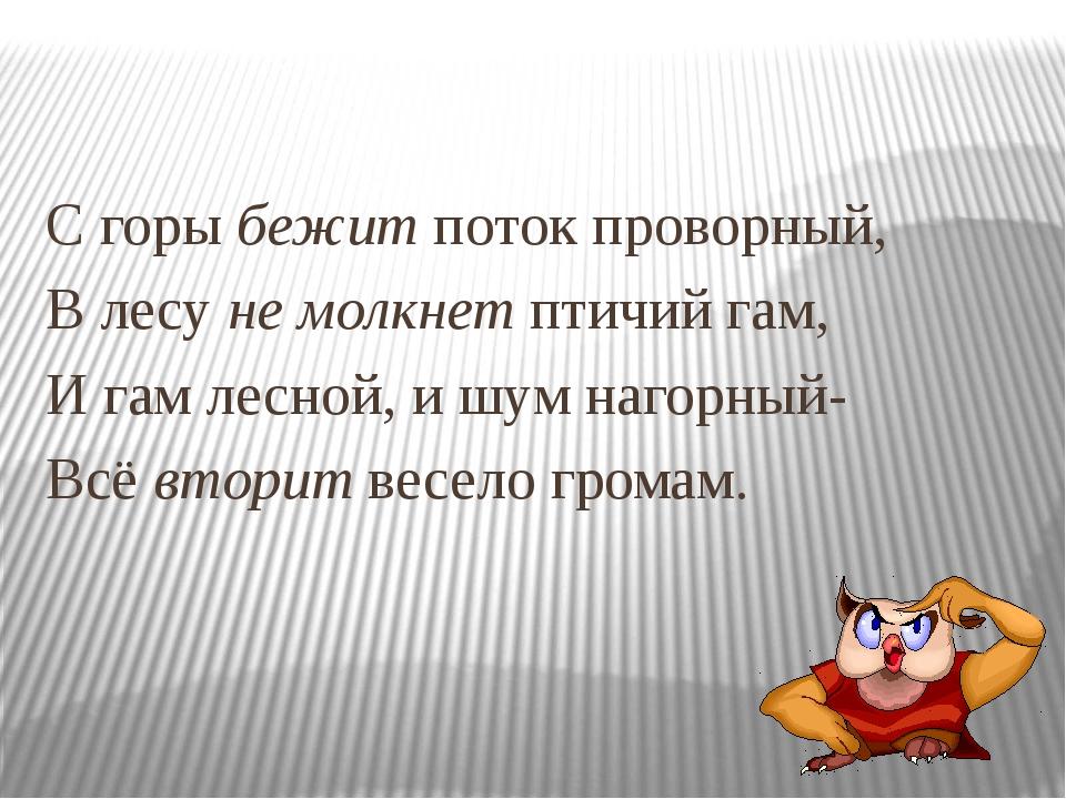 С горы бежит поток проворный, В лесу не молкнет птичий гам, И гам лесной, и...