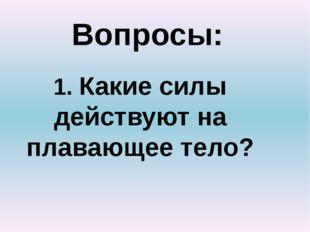 Вопросы: 1. Какие силы действуют на плавающее тело?