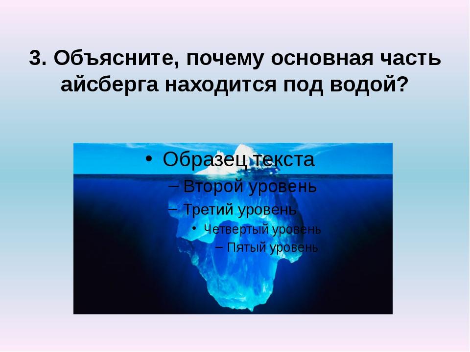 3. Объясните, почему основная часть айсберга находится под водой?