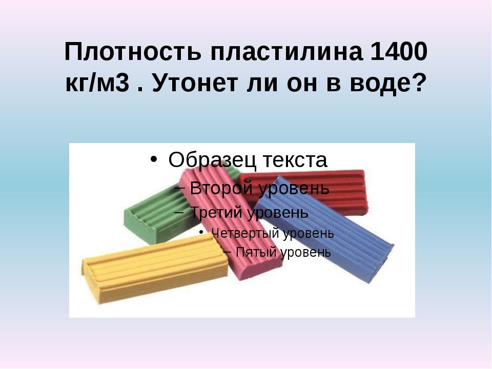 Плотность пластилина 1400 кг/м3 . Утонет ли он в воде?