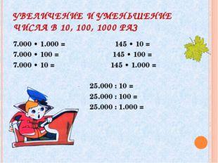 УВЕЛИЧЕНИЕ И УМЕНЬШЕНИЕ ЧИСЛА В 10, 100, 1000 РАЗ 7.000 • 1.000 = 145 • 10 =