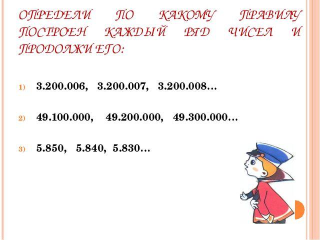 ОПРЕДЕЛИ ПО КАКОМУ ПРАВИЛУ ПОСТРОЕН КАЖДЫЙ РЯД ЧИСЕЛ И ПРОДОЛЖИ ЕГО: 3.200.00...