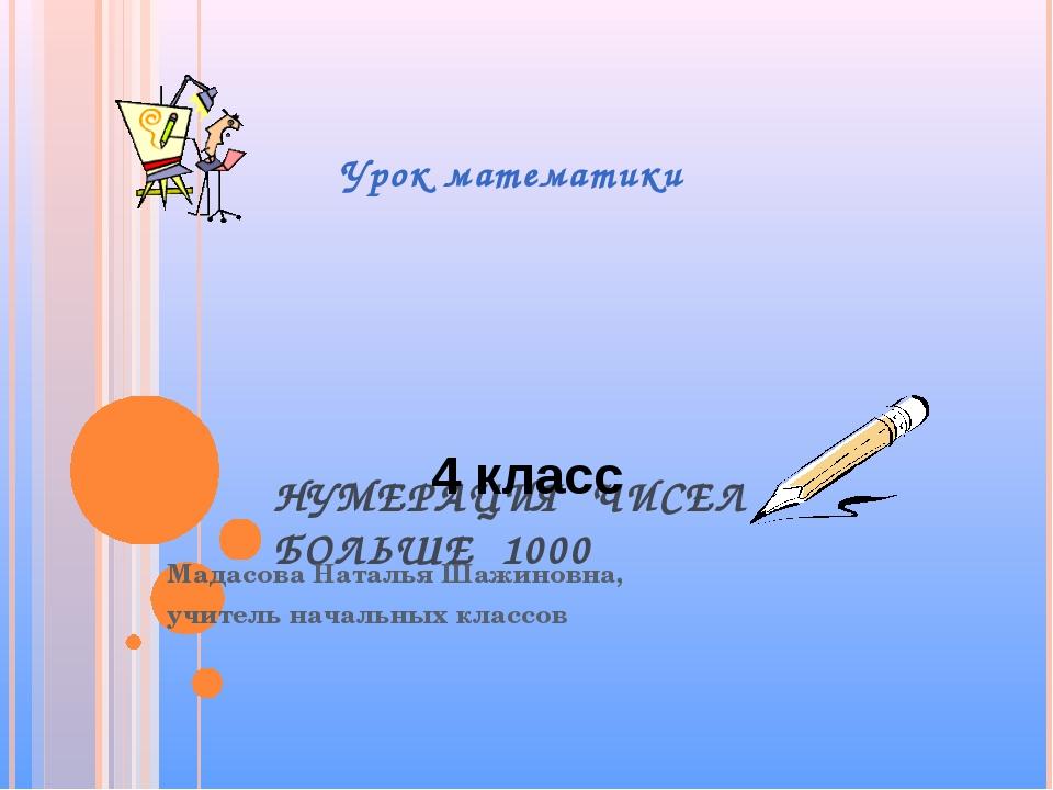 НУМЕРАЦИЯ ЧИСЕЛ БОЛЬШЕ 1000 Мадасова Наталья Шажиновна, учитель начальных кла...
