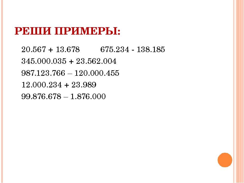 РЕШИ ПРИМЕРЫ: 20.567 + 13.678 675.234 - 138.185 345.000.035 + 23.562.004 987....