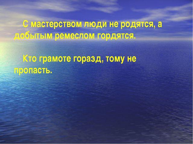 С мастерством люди не родятся, а добытым ремеслом гордятся. Кто грамоте гора...