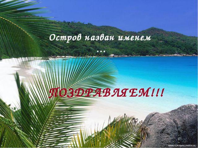 Остров назван именем … ПОЗДРАВЛЯЕМ!!!