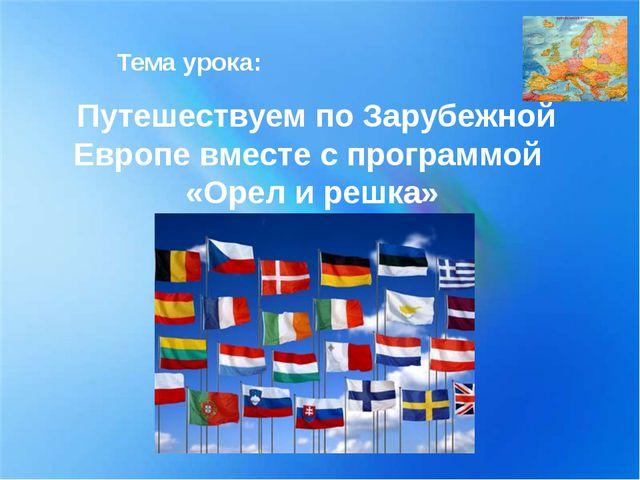 Тема урока: Путешествуем по Зарубежной Европе вместе с программой «Орел и ре...