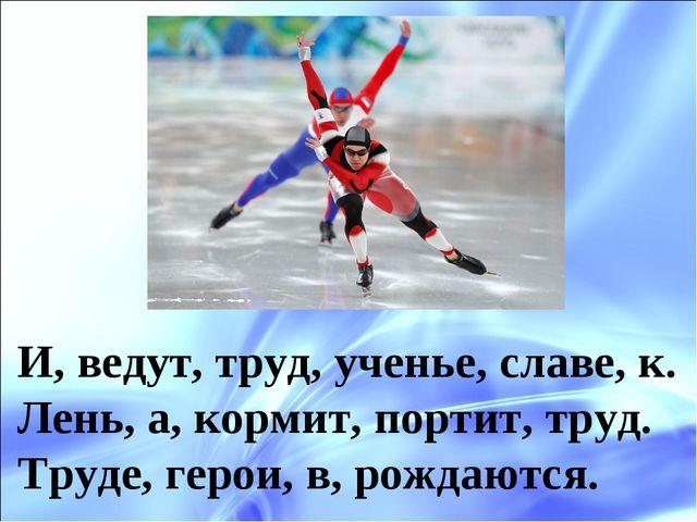 И, ведут, труд, ученье, славе, к. Лень, а, кормит, портит, труд. Труде, герои...