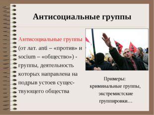 Антисоциальные группы Антисоциальные группы (от лат. anti – «против» и socium