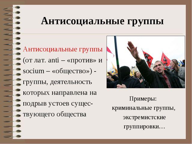 Антисоциальные группы Антисоциальные группы (от лат. anti – «против» и socium...