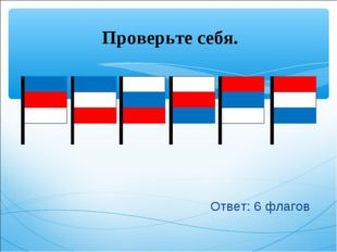 Проверьте себя. Ответ: 6 флагов