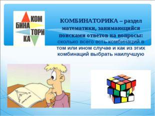 КОМБИНАТОРИКА – раздел математики, занимающийся поисками ответов на вопросы: