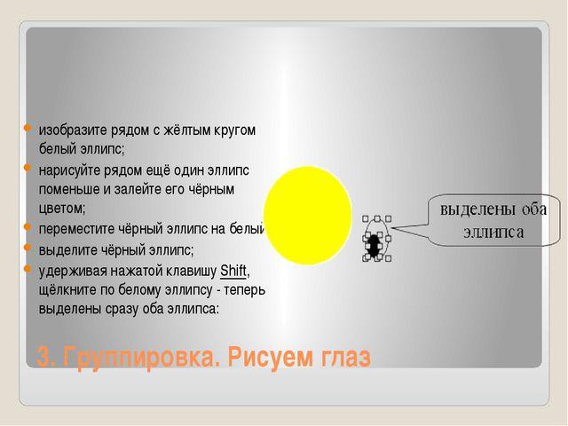 3. Группировка. Рисуем глаз изобразите рядом с жёлтым кругом белый эллипс; на...