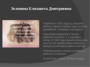 Зеленина Елизавета Дмитриевна Родилась в 1922 году в д. Вогулка Жила в тяжело