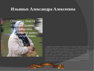 Ильиных Александра Алексеевна Родилась и воспитывалась в большой семье, где