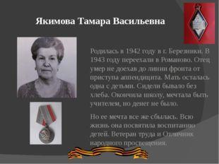 Якимова Тамара Васильевна Родилась в 1942 году в г. Березники. В 1943 году пе