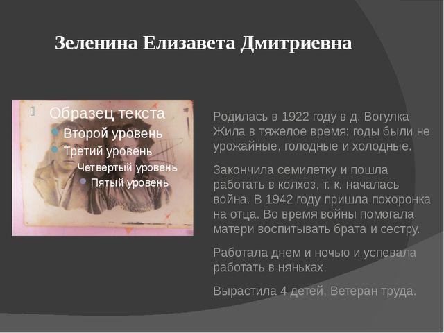 Зеленина Елизавета Дмитриевна Родилась в 1922 году в д. Вогулка Жила в тяжело...