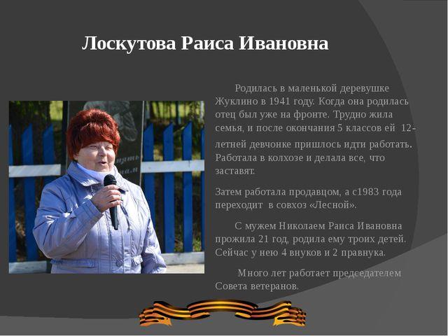 Лоскутова Раиса Ивановна Родилась в маленькой деревушке Жуклино в 1941 году....