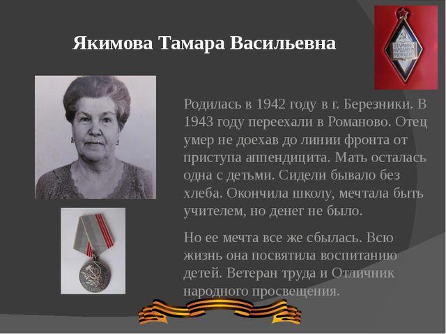 Якимова Тамара Васильевна Родилась в 1942 году в г. Березники. В 1943 году пе...