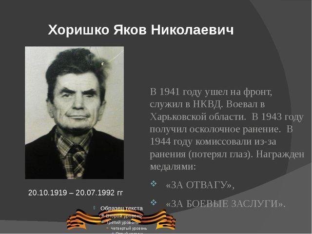 Хоришко Яков Николаевич В 1941 году ушел на фронт, служил в НКВД. Воевал в Ха...