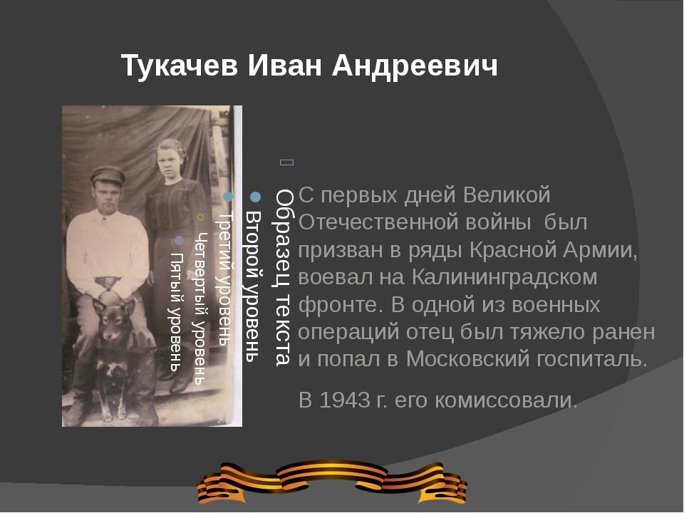Тукачев Иван Андреевич С первых дней Великой Отечественной войны был призван...