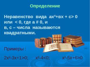 Определение Неравенство вида ах²+вх + с> 0 или < 0, где а # 0, и в, с – числа