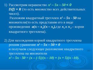 Рассмотрим неравенство x2 – 5x – 50 < 0 D(f) = R (то есть множество всех дейс