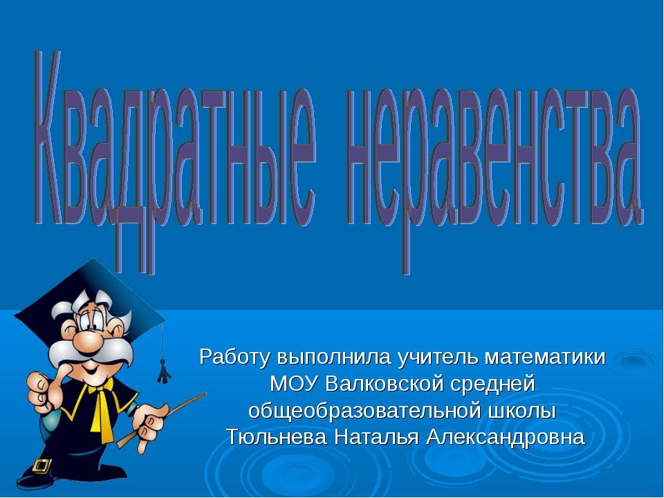 Работу выполнила учитель математики МОУ Валковской средней общеобразовательн...