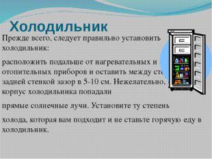 Холодильник Прежде всего, следует правильно установить холодильник: расположи
