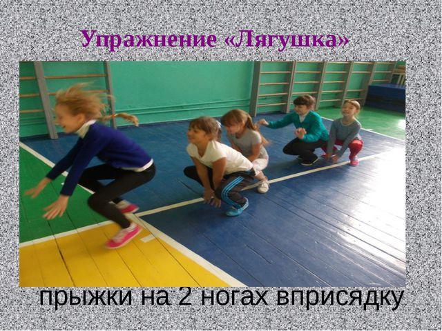 прыжки на 2 ногах вприсядку Упражнение «Лягушка»